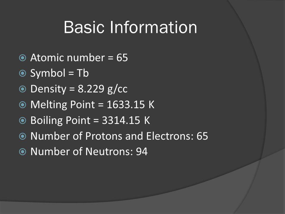 Basic Information  Atomic number = 65  Symbol = Tb  Density = 8.229 g/cc  Melting Point = 1633.15 K  Boiling Point = 3314.15 K  Number of Proton