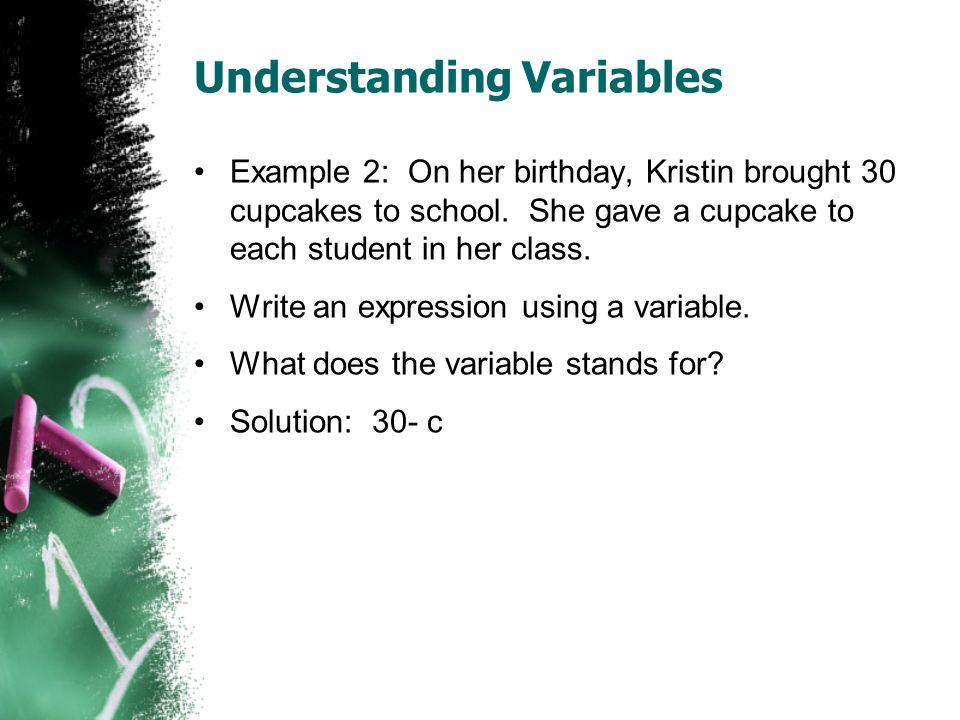 Understanding Variables Example 2: On her birthday, Kristin brought 30 cupcakes to school. She gave a cupcake to each student in her class. Write an e