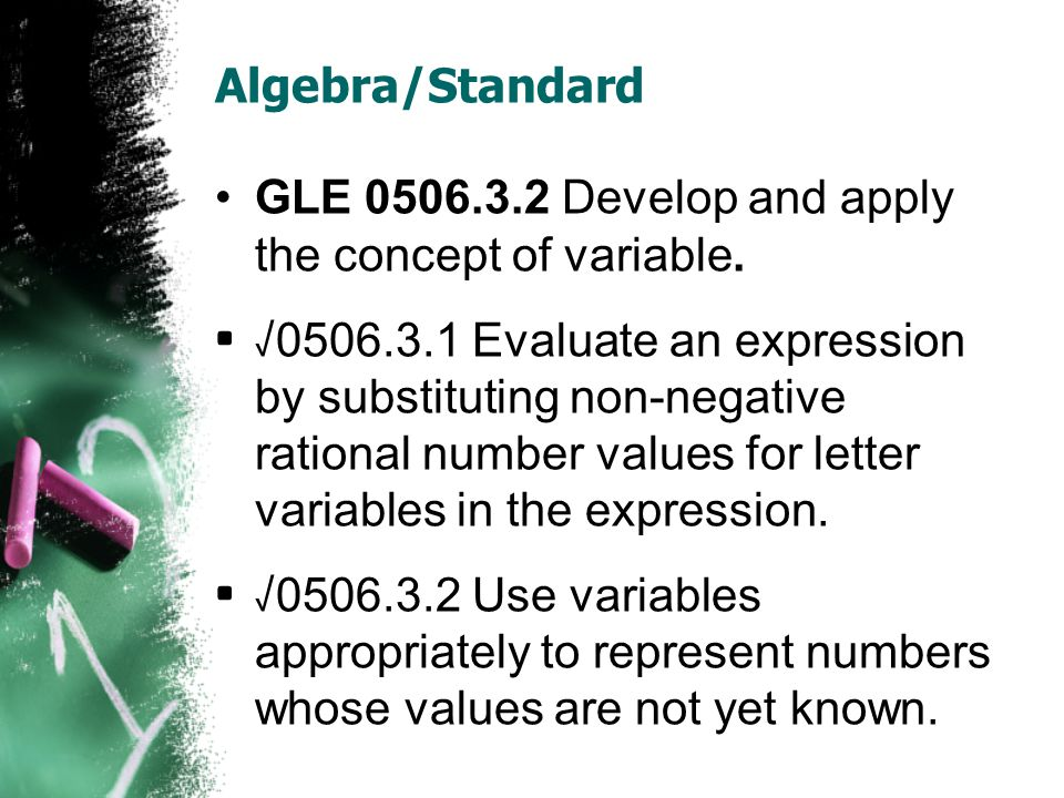 Algebra/Standard GLE 0506.3.2 Develop and apply the concept of variable. √ 0506.3.1 Evaluate an expression by substituting non-negative rational numbe