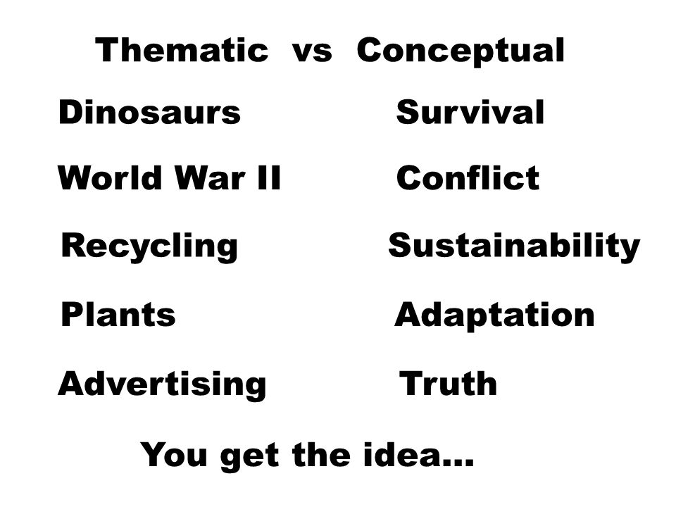 Thematic vs Conceptual Dinosaurs World War II Recycling Survival Conflict Sustainability PlantsAdaptation AdvertisingTruth You get the idea…