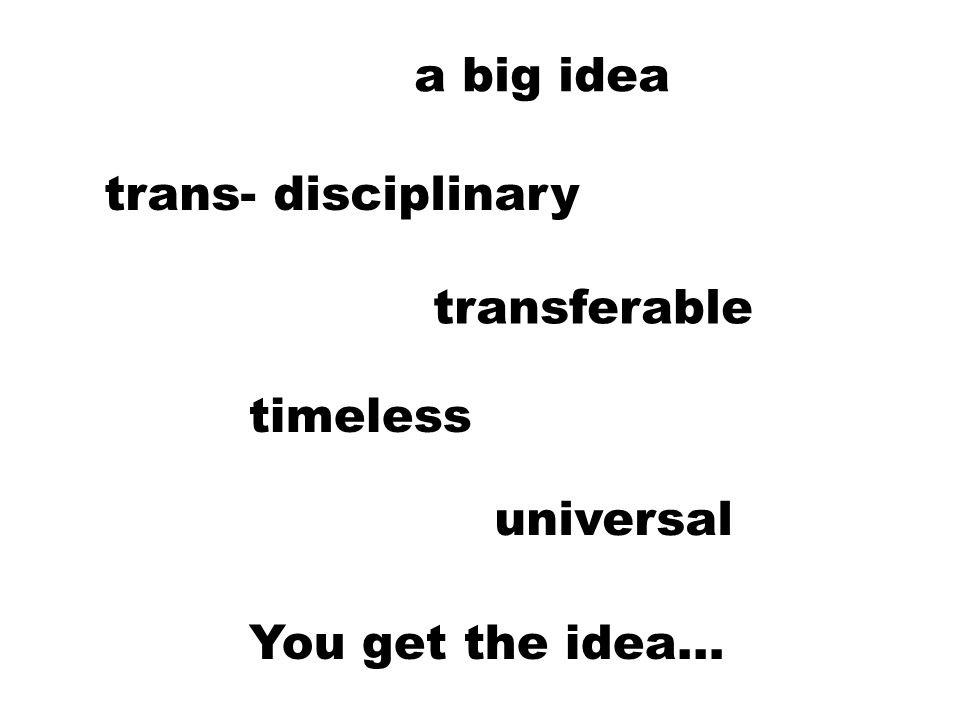 a big idea timeless universal transferable trans- disciplinary You get the idea…