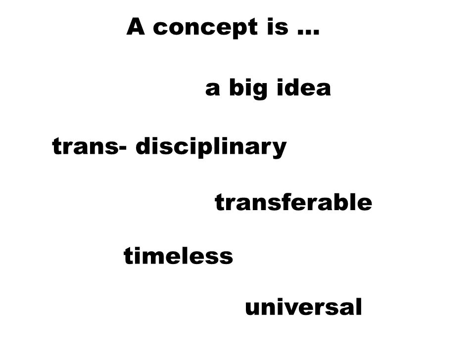 A concept is … a big idea timeless universal transferable trans- disciplinary