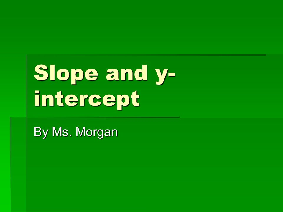 Slope and y- intercept By Ms. Morgan