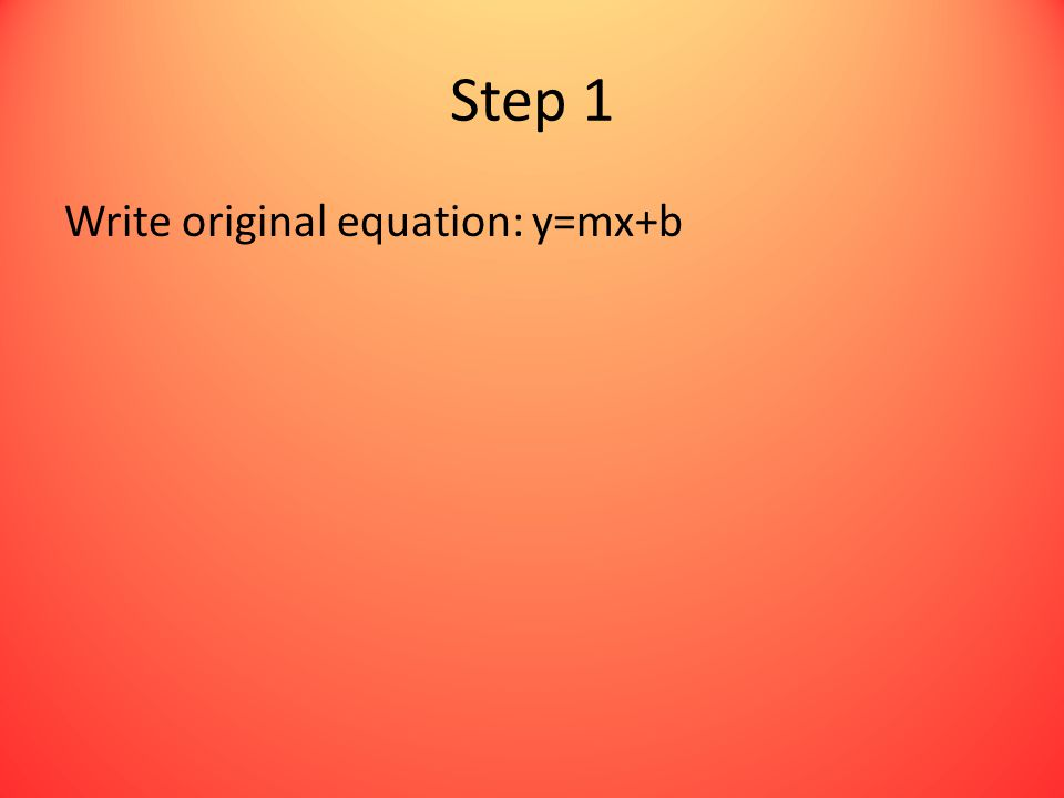 Step 1 Write original equation: y=mx+b