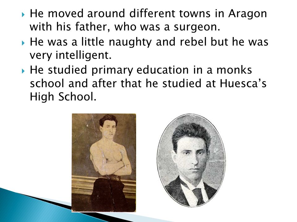  He moved around different towns in Aragon with his father, who was a surgeon.  He was a little naughty and rebel but he was very intelligent.  He