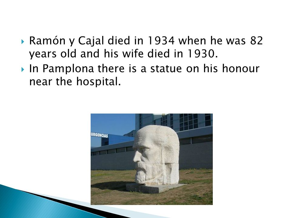  Ramón y Cajal died in 1934 when he was 82 years old and his wife died in 1930.  In Pamplona there is a statue on his honour near the hospital.