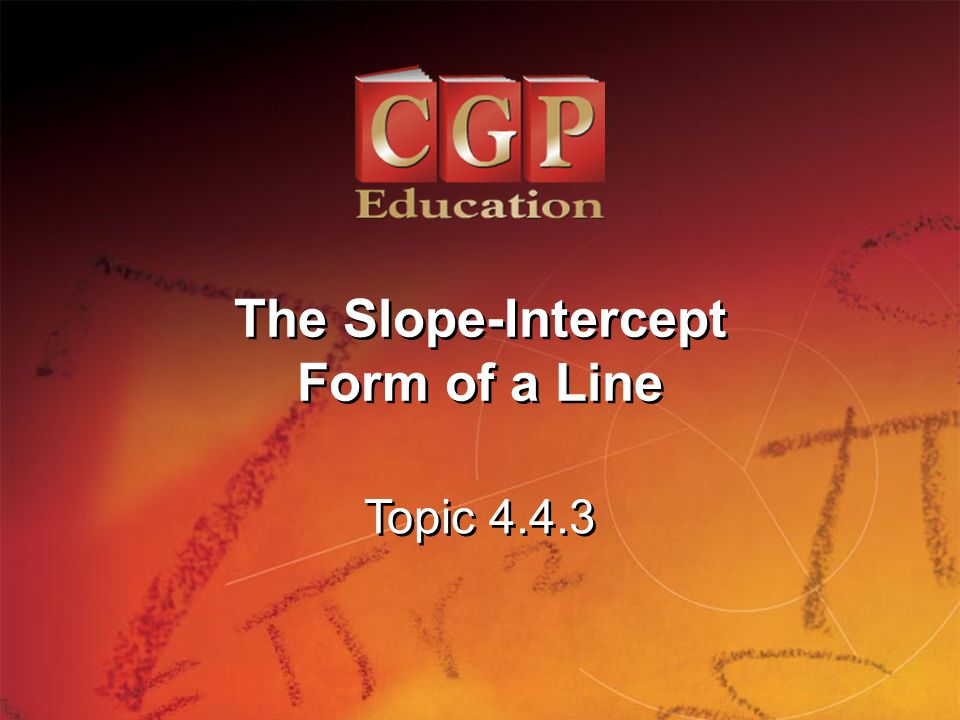1 Topic 4.4.3 The Slope-Intercept Form of a Line The Slope-Intercept Form of a Line