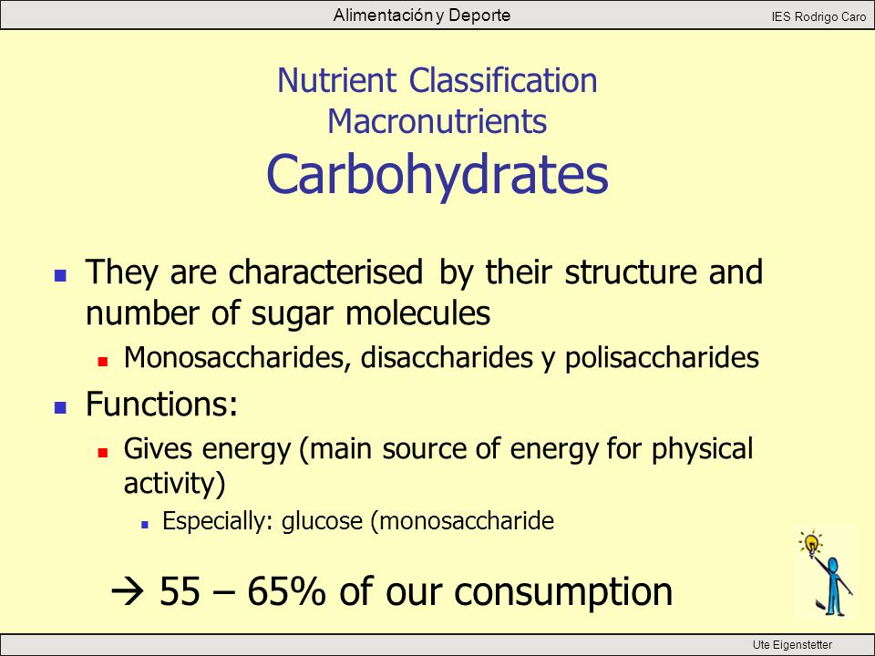 Alimentación y Deporte IES Rodrigo Caro Ute Eigenstetter Nutrient Classification Macronutrients Carbohydrates They are characterised by their structure and number of sugar molecules Monosaccharides, disaccharides y polisaccharides Functions: Gives energy (main source of energy for physical activity) Especially: glucose (monosaccharide  55 – 65% of our consumption
