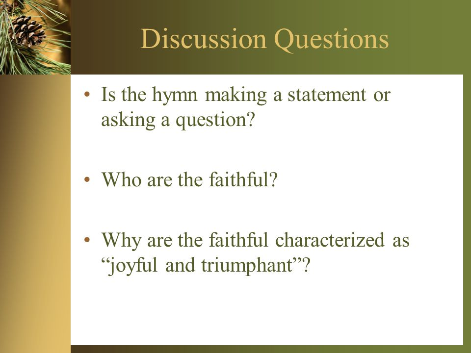 Discussion Questions Is the hymn making a statement or asking a question.