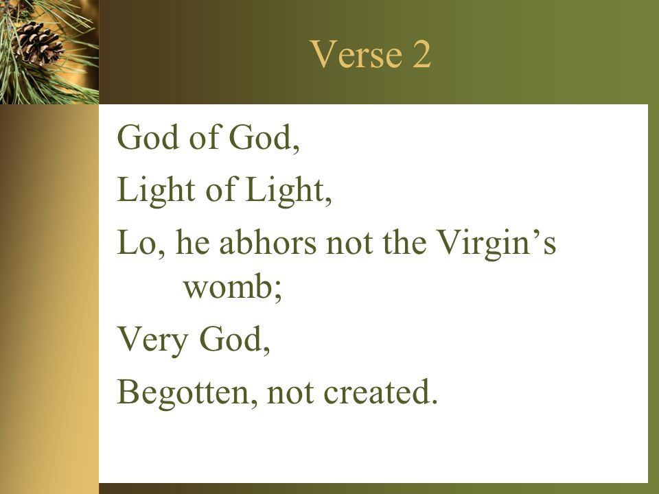 Verse 2 God of God, Light of Light, Lo, he abhors not the Virgin's womb; Very God, Begotten, not created.