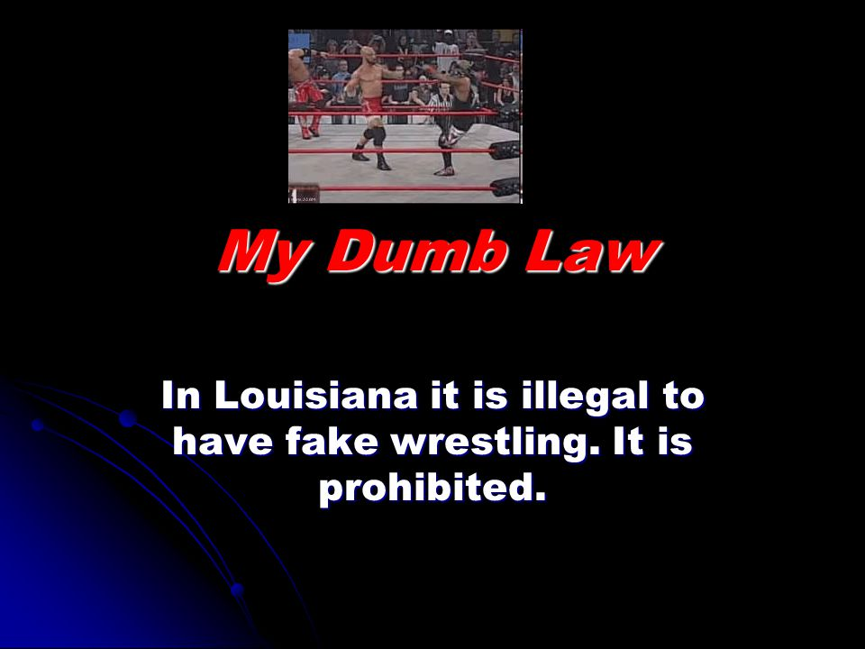 My Dumb Law In Louisiana it is illegal to have fake wrestling. It is prohibited.