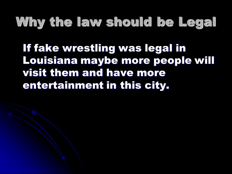 Why the law should be Legal If fake wrestling was legal in Louisiana maybe more people will visit them and have more entertainment in this city.