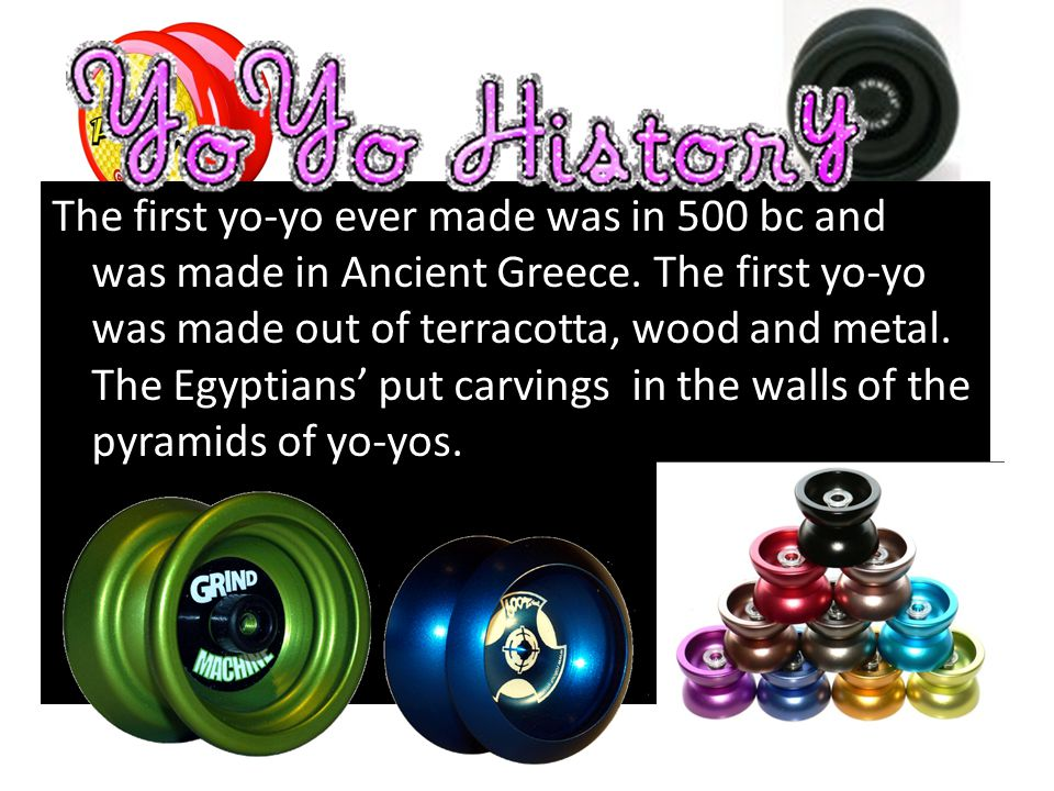 The first yo-yo ever made was in 500 bc and it was made in Ancient Greece. The first yo-yo was made out of terracotta, wood and metal. The Egyptians'