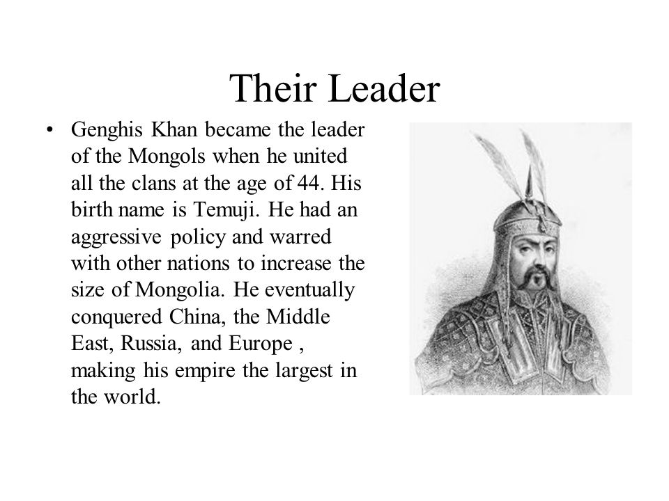 Their Leader Genghis Khan became the leader of the Mongols when he united all the clans at the age of 44.