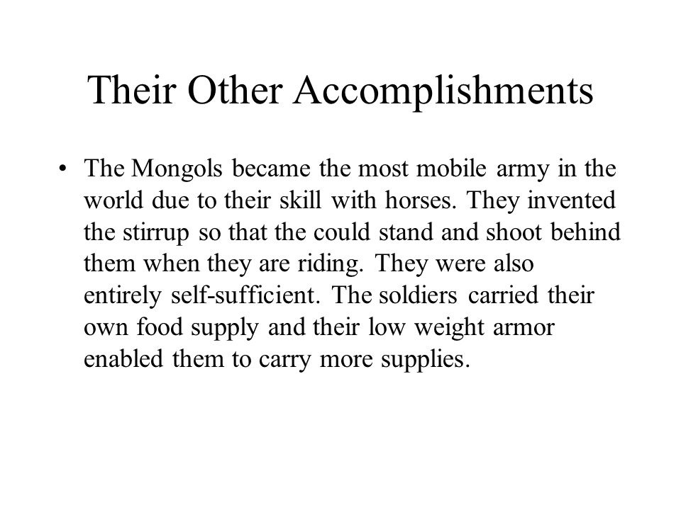 Their Other Accomplishments The Mongols became the most mobile army in the world due to their skill with horses.