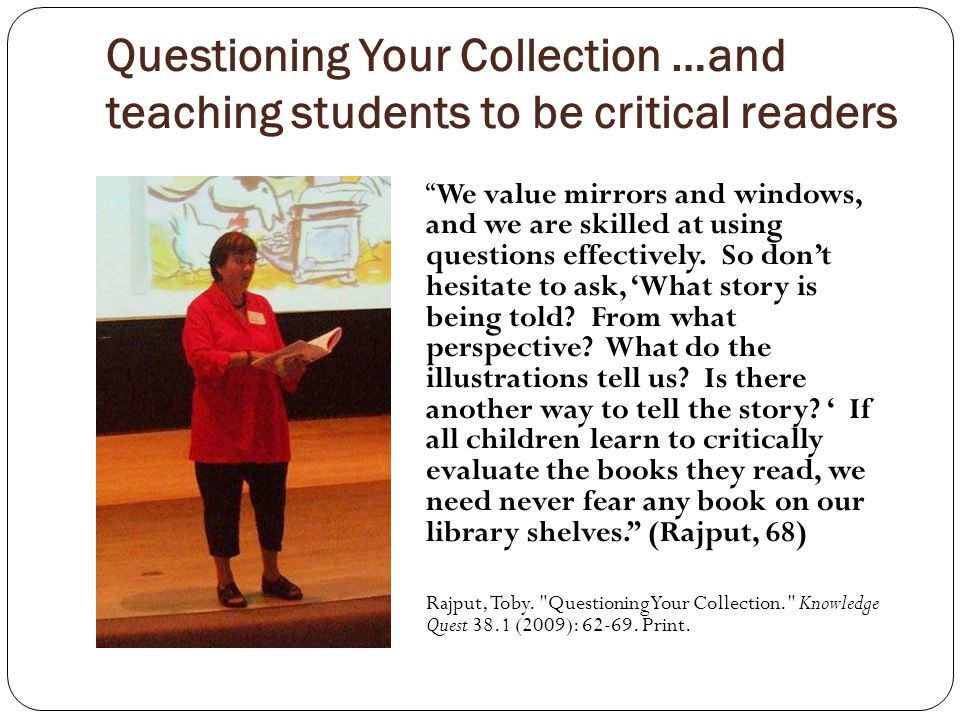 Questioning Your Collection …and teaching students to be critical readers We value mirrors and windows, and we are skilled at using questions effectively.