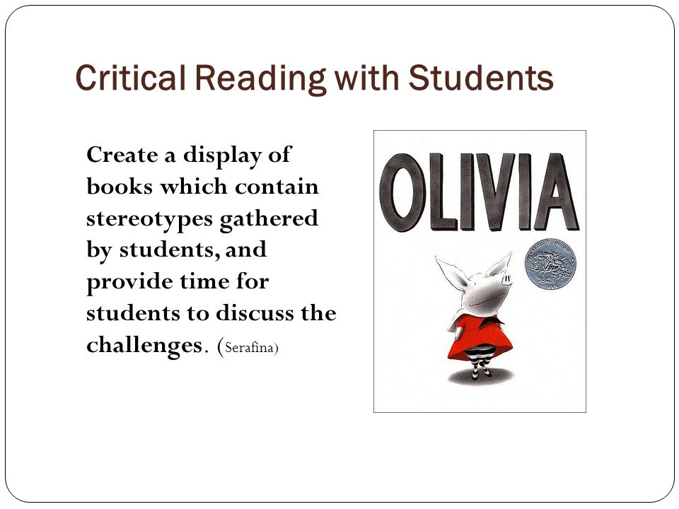 Critical Reading with Students Create a display of books which contain stereotypes gathered by students, and provide time for students to discuss the challenges.