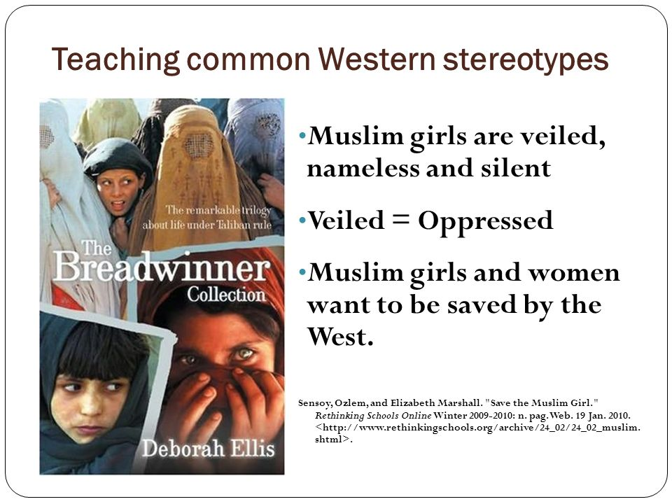 Teaching common Western stereotypes Muslim girls are veiled, nameless and silent Veiled = Oppressed Muslim girls and women want to be saved by the West.
