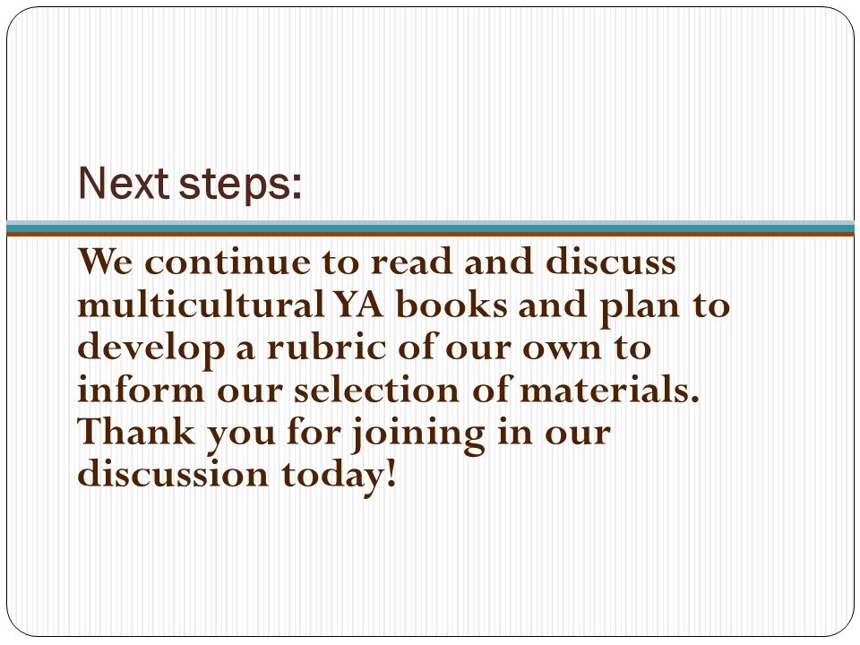 Next steps: We continue to read and discuss multicultural YA books and plan to develop a rubric of our own to inform our selection of materials.