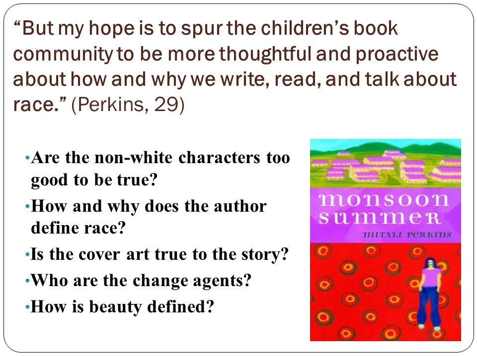 But my hope is to spur the children's book community to be more thoughtful and proactive about how and why we write, read, and talk about race. (Perkins, 29) Are the non-white characters too good to be true.