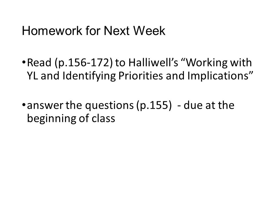 Homework for Next Week Read (p.156-172) to Halliwell's Working with YL and Identifying Priorities and Implications answer the questions (p.155) - due at the beginning of class
