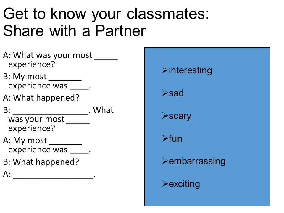 Get to know your classmates: Share with a Partner A: What was your most _____ experience.