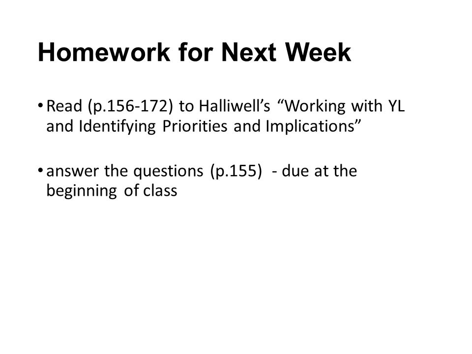 Homework for Next Week Read (p ) to Halliwell's Working with YL and Identifying Priorities and Implications answer the questions (p.155) - due at the beginning of class