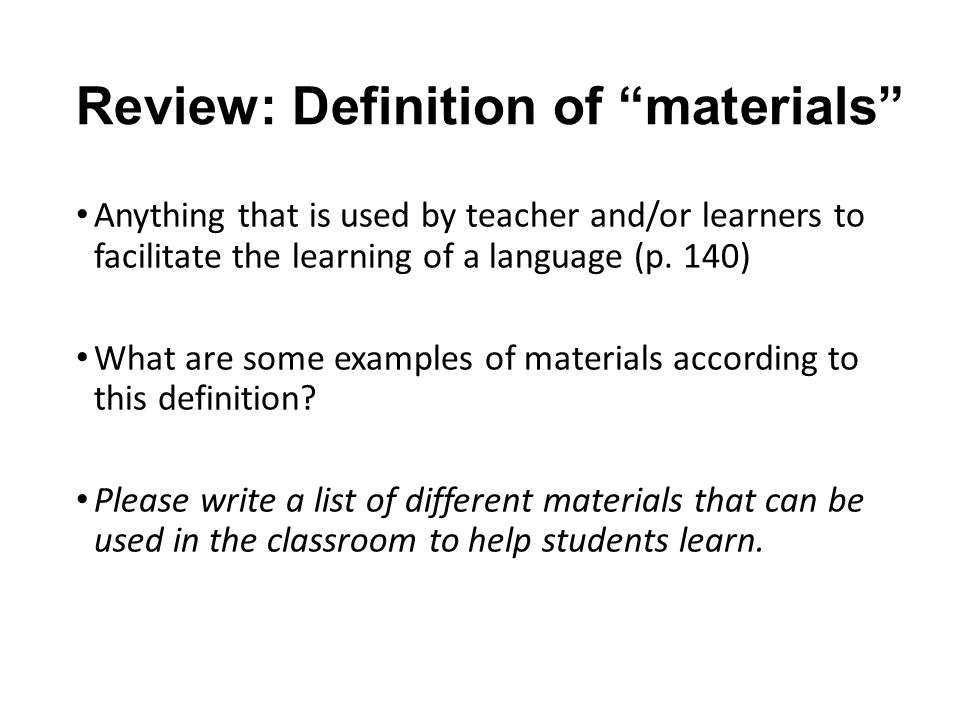 Review: Definition of materials Anything that is used by teacher and/or learners to facilitate the learning of a language (p.