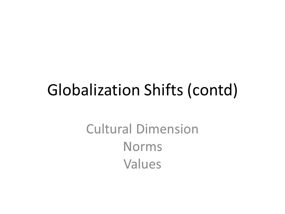 Globalization Shifts (contd) Cultural Dimension Norms Values