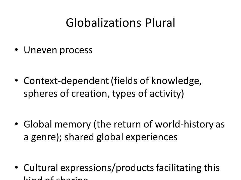 Globalizations Plural Uneven process Context-dependent (fields of knowledge, spheres of creation, types of activity) Global memory (the return of world-history as a genre); shared global experiences Cultural expressions/products facilitating this kind of sharing