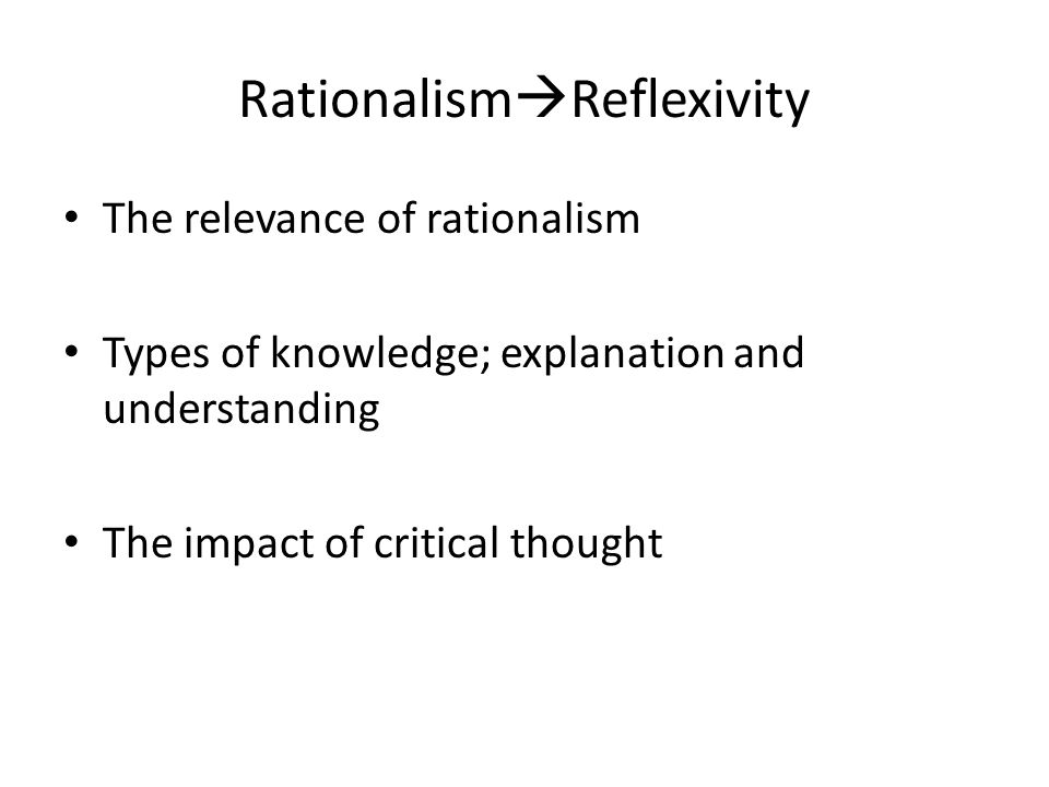 Rationalism  Reflexivity The relevance of rationalism Types of knowledge; explanation and understanding The impact of critical thought