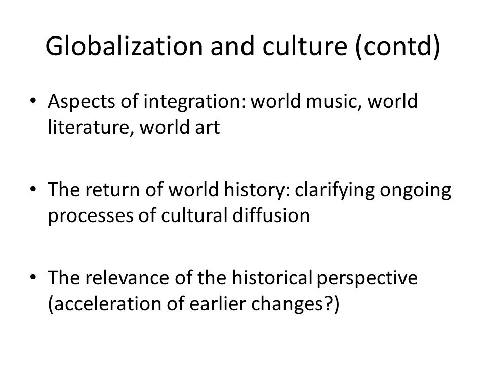 Globalization and culture (contd) Aspects of integration: world music, world literature, world art The return of world history: clarifying ongoing processes of cultural diffusion The relevance of the historical perspective (acceleration of earlier changes )