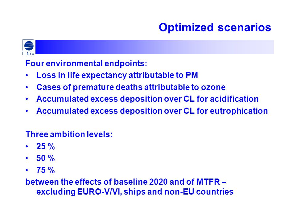 Optimized scenarios Four environmental endpoints: Loss in life expectancy attributable to PM Cases of premature deaths attributable to ozone Accumulated excess deposition over CL for acidification Accumulated excess deposition over CL for eutrophication Three ambition levels: 25 % 50 % 75 % between the effects of baseline 2020 and of MTFR – excluding EURO-V/VI, ships and non-EU countries