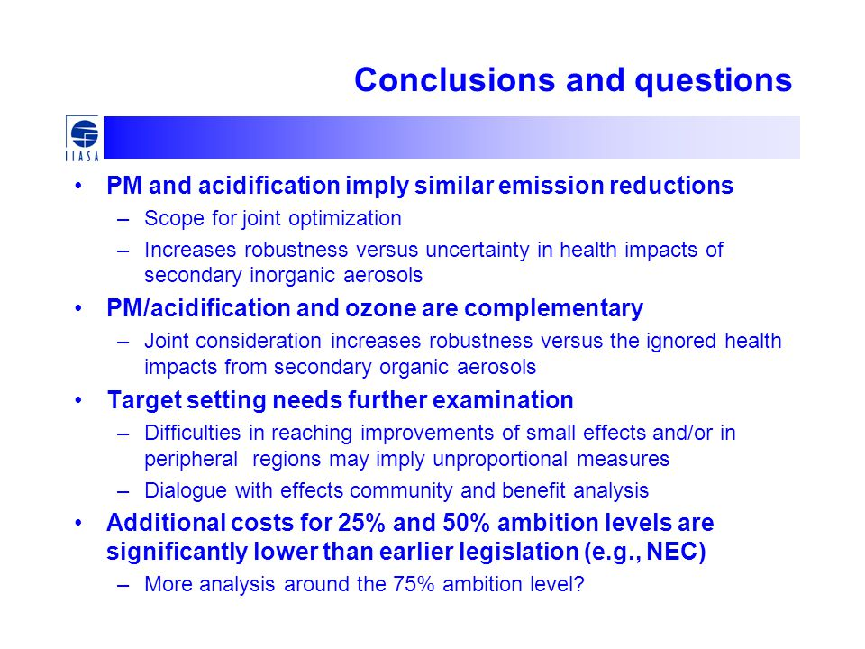 Conclusions and questions PM and acidification imply similar emission reductions –Scope for joint optimization –Increases robustness versus uncertainty in health impacts of secondary inorganic aerosols PM/acidification and ozone are complementary –Joint consideration increases robustness versus the ignored health impacts from secondary organic aerosols Target setting needs further examination –Difficulties in reaching improvements of small effects and/or in peripheral regions may imply unproportional measures –Dialogue with effects community and benefit analysis Additional costs for 25% and 50% ambition levels are significantly lower than earlier legislation (e.g., NEC) –More analysis around the 75% ambition level