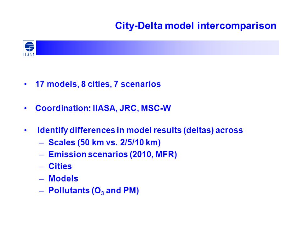 City-Delta model intercomparison 17 models, 8 cities, 7 scenarios Coordination: IIASA, JRC, MSC-W Identify differences in model results (deltas) across –Scales (50 km vs.