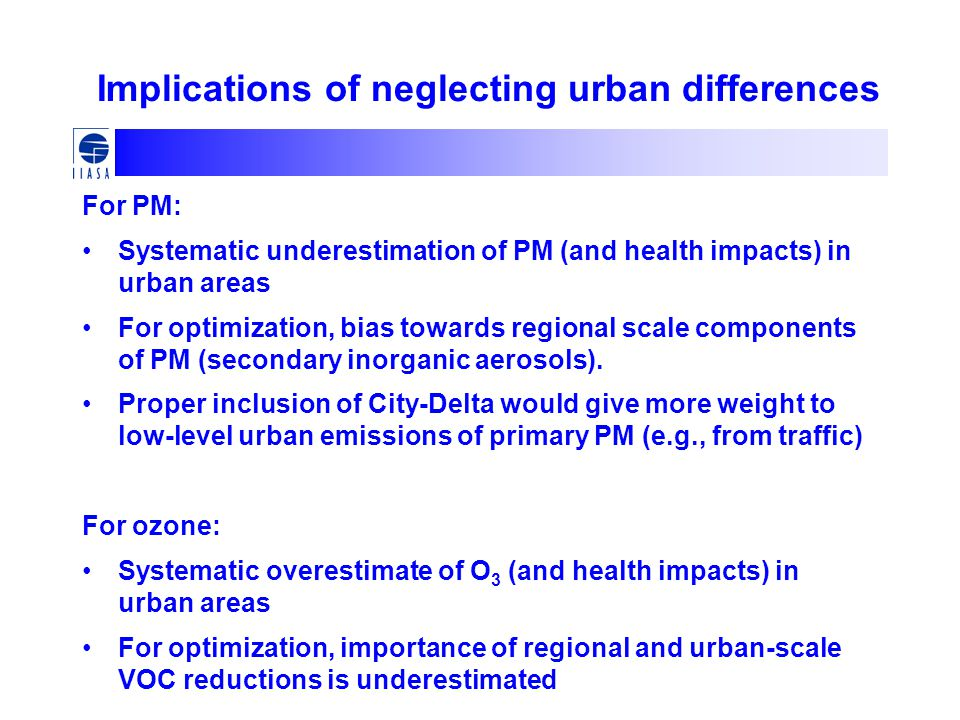 Implications of neglecting urban differences For PM: Systematic underestimation of PM (and health impacts) in urban areas For optimization, bias towards regional scale components of PM (secondary inorganic aerosols).