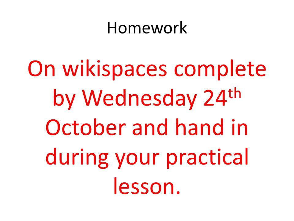 Homework On wikispaces complete by Wednesday 24 th October and hand in during your practical lesson.