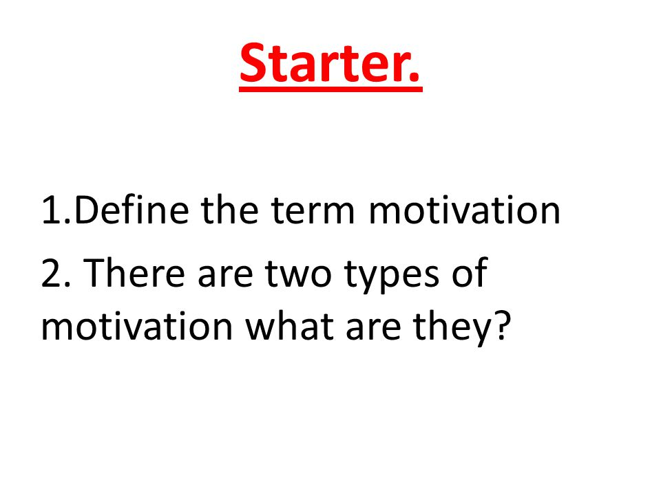 Starter. 1.Define the term motivation 2. There are two types of motivation what are they?
