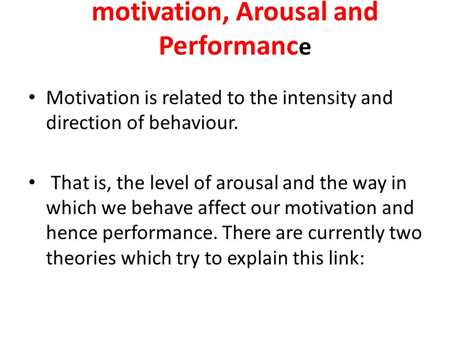 motivation, Arousal and Performanc e Motivation is related to the intensity and direction of behaviour. That is, the level of arousal and the way in w