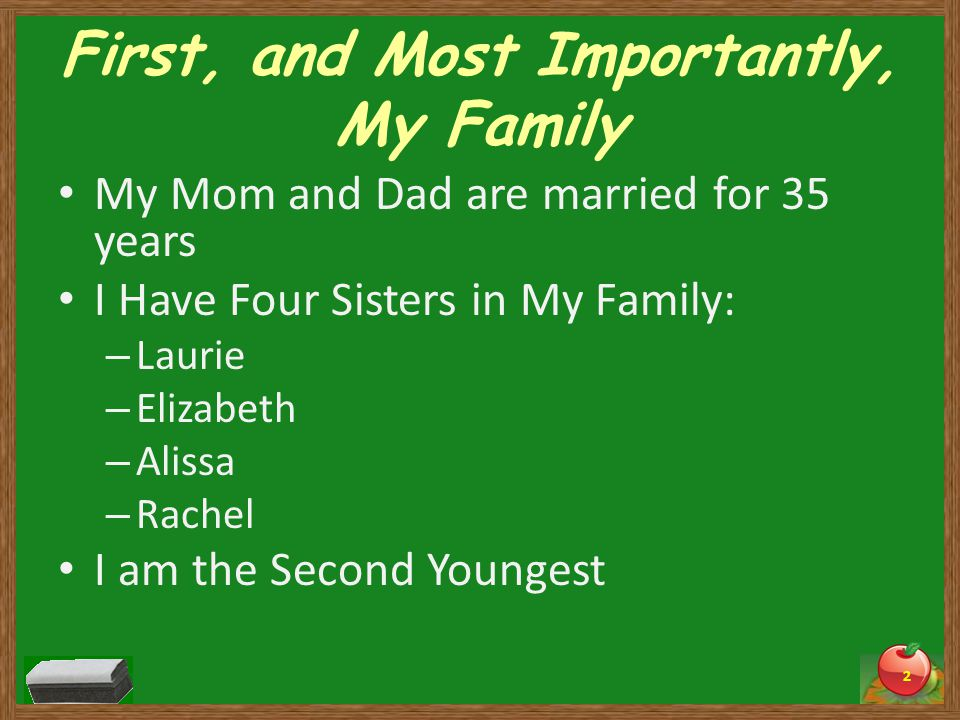 First, and Most Importantly, My Family My Mom and Dad are married for 35 years I Have Four Sisters in My Family: – Laurie – Elizabeth – Alissa – Rachel I am the Second Youngest 2