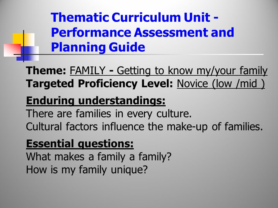 Thematic Curriculum Unit - Performance Assessment and Planning Guide Theme: FAMILY - Getting to know my/your family Targeted Proficiency Level: Novice (low /mid ) Enduring understandings: There are families in every culture.