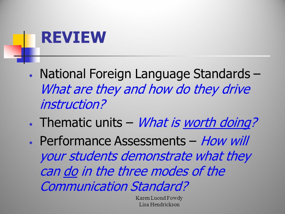 Karen Luond Fowdy Lisa Hendrickson REVIEW National Foreign Language Standards – What are they and how do they drive instruction.