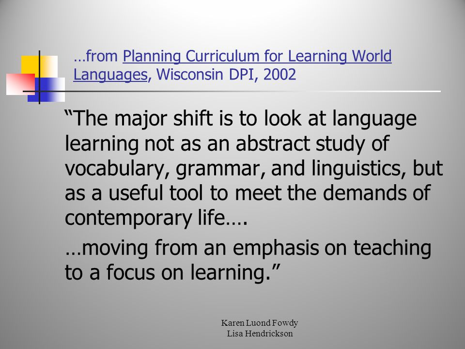 …from Planning Curriculum for Learning World Languages, Wisconsin DPI, 2002 The major shift is to look at language learning not as an abstract study of vocabulary, grammar, and linguistics, but as a useful tool to meet the demands of contemporary life….