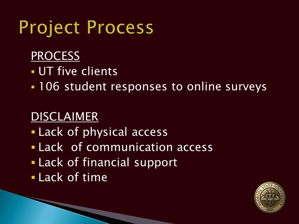 PROCESS  UT five clients  106 student responses to online surveys DISCLAIMER  Lack of physical access  Lack of communication access  Lack of financial support  Lack of time