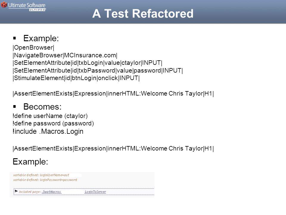A Test Refactored  Example: |OpenBrowser| |NavigateBrowser|MCInsurance.com| |SetElementAttribute|id|txbLogin|value|ctaylor|INPUT| |SetElementAttribute|id|txbPassword|value|password|INPUT| |StimulateElement|id|btnLogin|onclick|INPUT| |AssertElementExists|Expression|innerHTML:Welcome Chris Taylor|H1|  Becomes: !define userName (ctaylor) !define password (password) !include.Macros.Login |AssertElementExists|Expression|innerHTML:Welcome Chris Taylor|H1| Example: