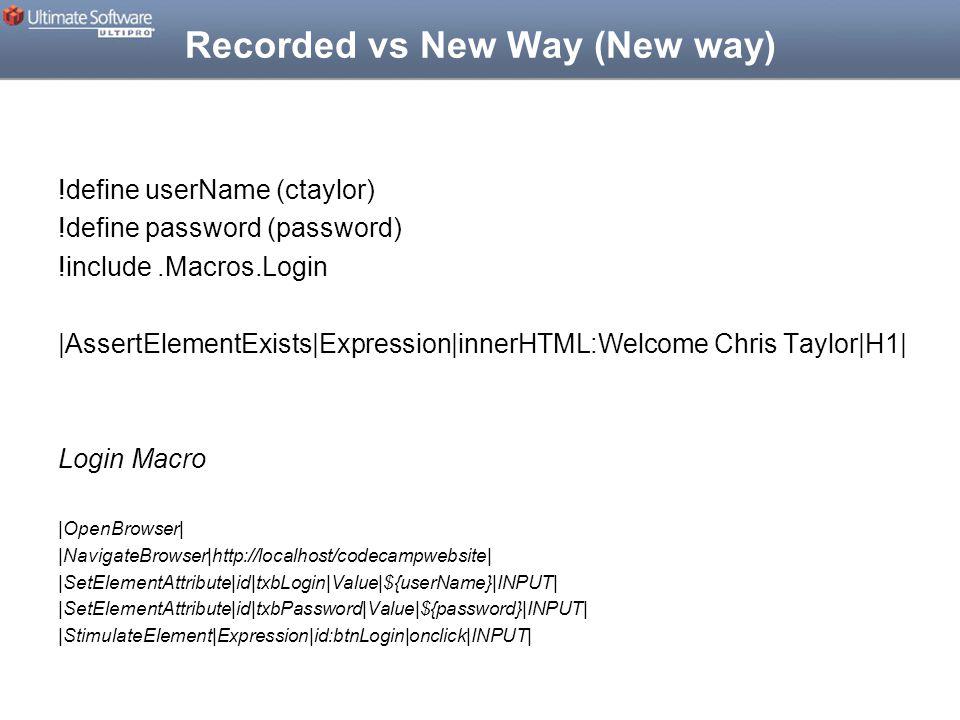 Recorded vs New Way (New way) !define userName (ctaylor) !define password (password) !include.Macros.Login |AssertElementExists|Expression|innerHTML:Welcome Chris Taylor|H1| Login Macro |OpenBrowser| |NavigateBrowser|http://localhost/codecampwebsite| |SetElementAttribute|id|txbLogin|Value|${userName}|INPUT| |SetElementAttribute|id|txbPassword|Value|${password}|INPUT| |StimulateElement|Expression|id:btnLogin|onclick|INPUT|