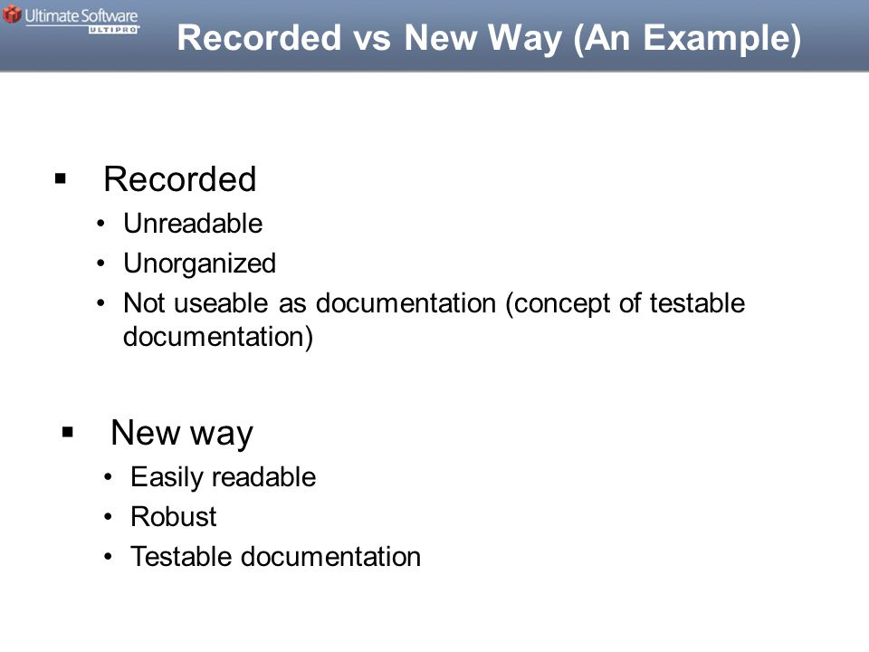Recorded vs New Way (An Example)  Recorded Unreadable Unorganized Not useable as documentation (concept of testable documentation)  New way Easily readable Robust Testable documentation