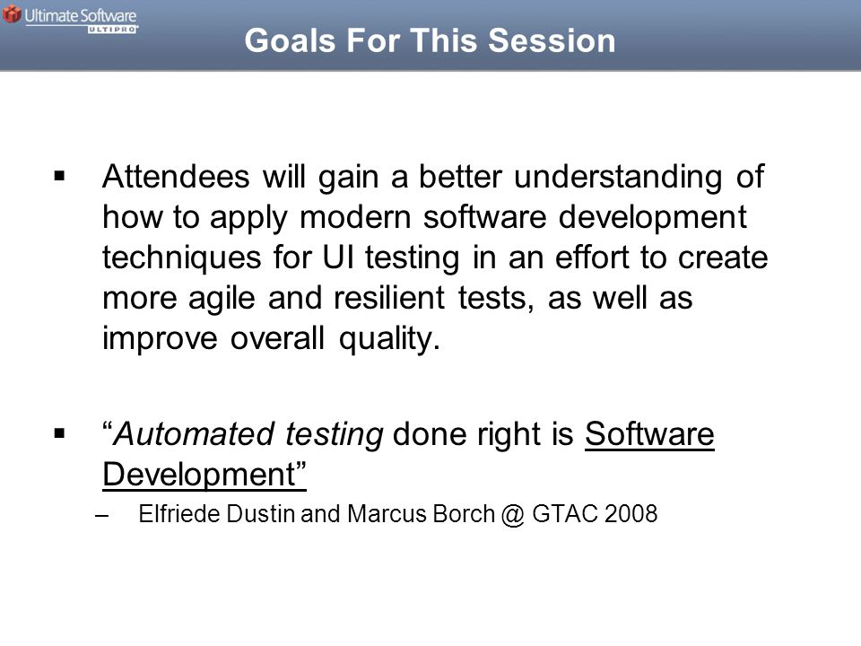 Goals For This Session  Attendees will gain a better understanding of how to apply modern software development techniques for UI testing in an effort to create more agile and resilient tests, as well as improve overall quality.