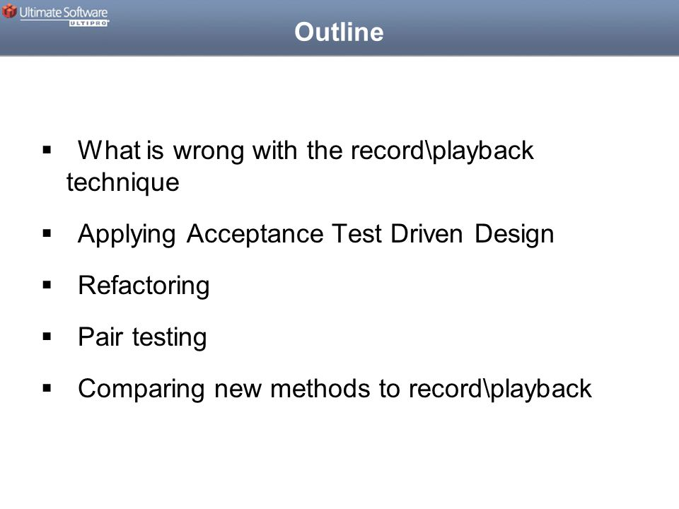 Outline  What is wrong with the record\playback technique  Applying Acceptance Test Driven Design  Refactoring  Pair testing  Comparing new methods to record\playback