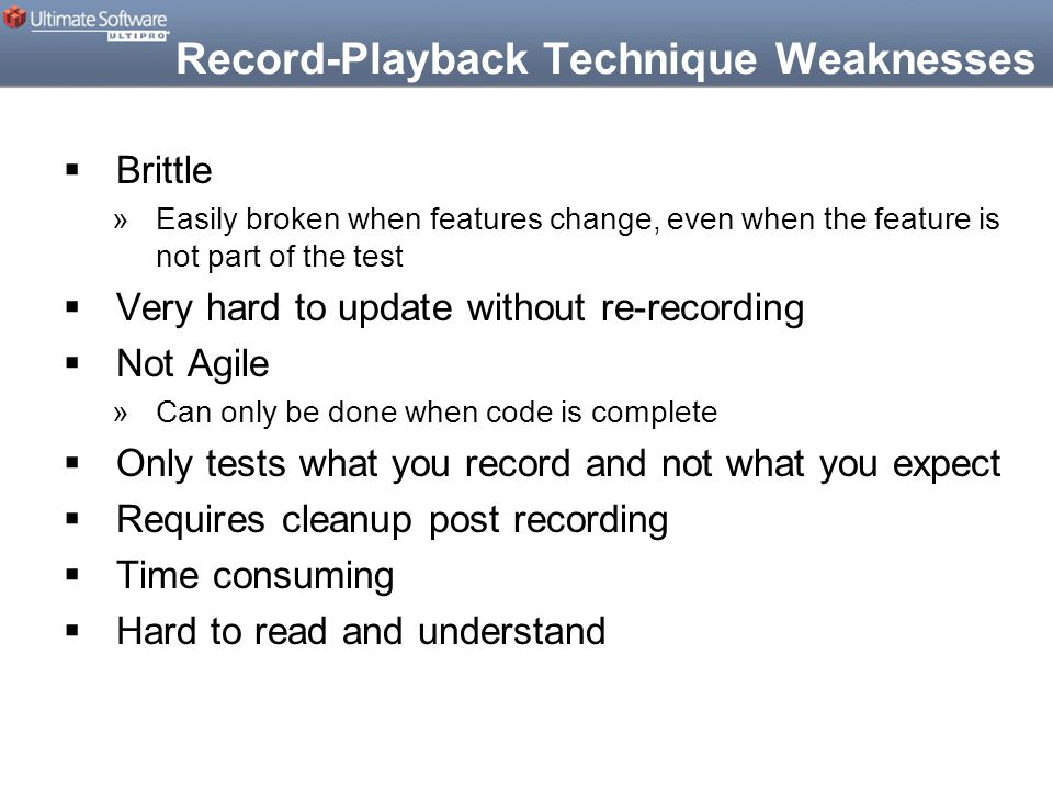 Record-Playback Technique Weaknesses  Brittle »Easily broken when features change, even when the feature is not part of the test  Very hard to update without re-recording  Not Agile »Can only be done when code is complete  Only tests what you record and not what you expect  Requires cleanup post recording  Time consuming  Hard to read and understand